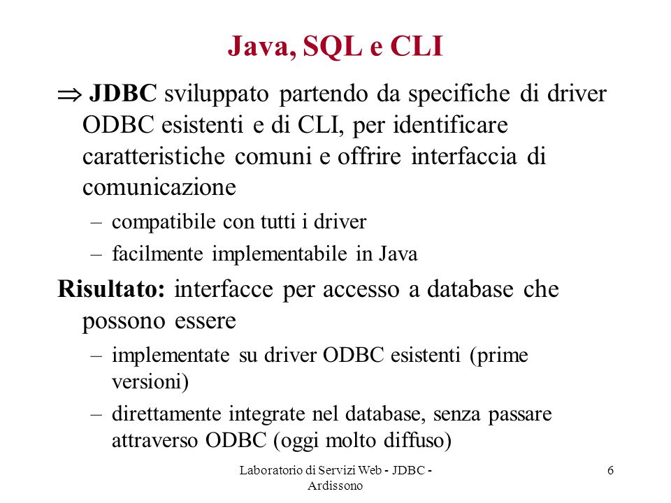 Laboratorio di Servizi Web - JDBC - Ardissono 37 Popolamento Tabelle public void insertMovies() throws SQLException,IOException { BufferedReader br=new BufferedReader(new FileReader( m.txt )); String rDate = ; try { do {title = br.readLine(); rDate = br.readLine(); String sql = INSERT INTO CATALOGO (TITLE, + LEAD_ACTOR, LEAD_ACTRESS, TYPE, RELEASE_DATE) + VALUES( +title+ , +leadAct+ , +rDate+ ) ; statement.executeUpdate(sql);} while (br.readLine() != null); statement.close(); } catch (IOException e) {e.printStackTrace();} finally {br.close();} } Inserimento tuple in tabella Austin Powers Mike Myers Liz Hurley Comedy 1999-04-01 Rain Man Tom Cruise...