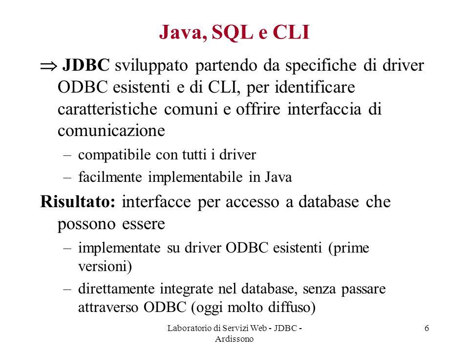 Laboratorio di Servizi Web - JDBC - Ardissono 6 Java, SQL e CLI  JDBC sviluppato partendo da specifiche di driver ODBC esistenti e di CLI, per identificare caratteristiche comuni e offrire interfaccia di comunicazione –compatibile con tutti i driver –facilmente implementabile in Java Risultato: interfacce per accesso a database che possono essere –implementate su driver ODBC esistenti (prime versioni) –direttamente integrate nel database, senza passare attraverso ODBC (oggi molto diffuso)