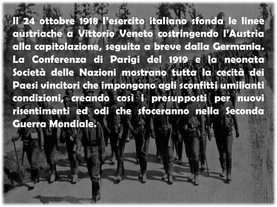 Il 24 ottobre 1918 l'esercito italiano sfonda le linee austriache a Vittorio Veneto costringendo l'Austria alla capitolazione, seguita a breve dalla G