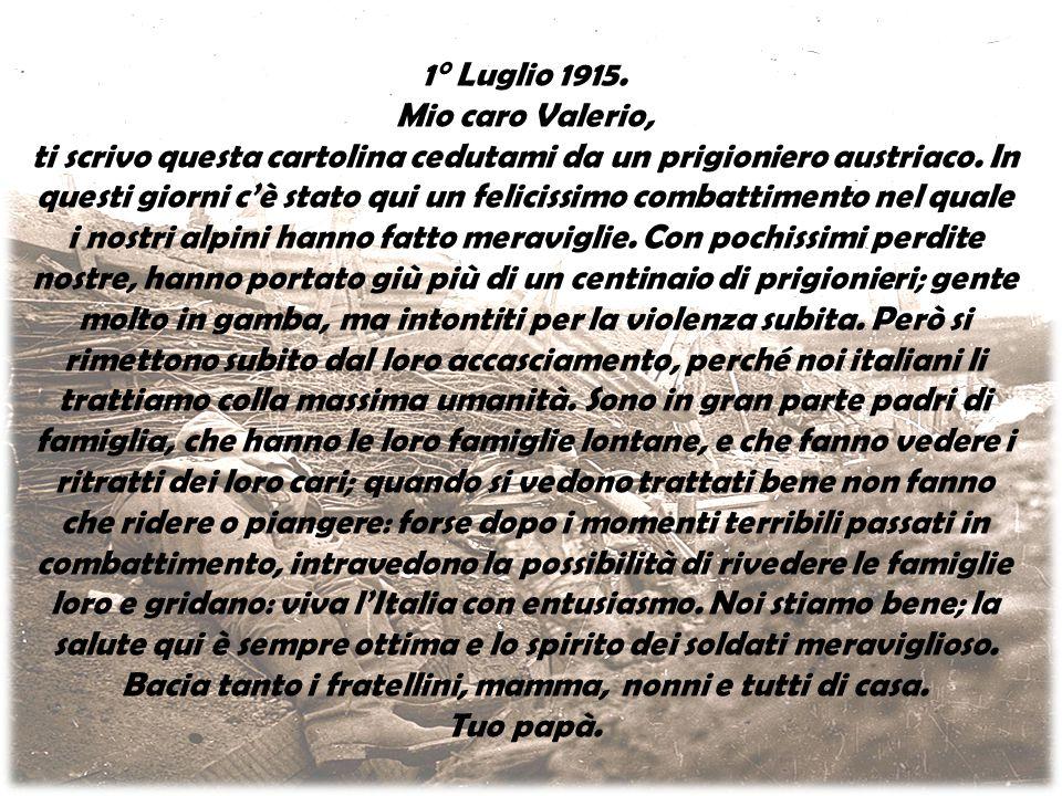 1° Luglio 1915. Mio caro Valerio, ti scrivo questa cartolina cedutami da un prigioniero austriaco. In questi giorni c'è stato qui un felicissimo comba