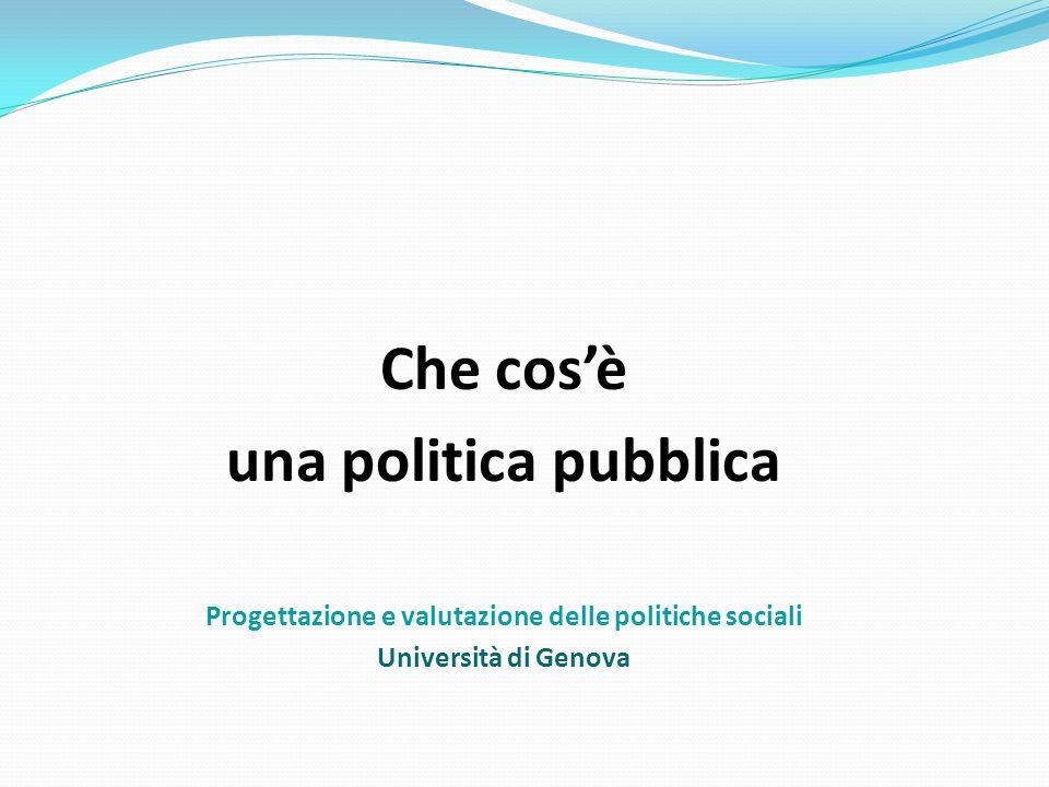 Che cos'è una politica pubblica Progettazione e valutazione delle politiche sociali Università di Genova