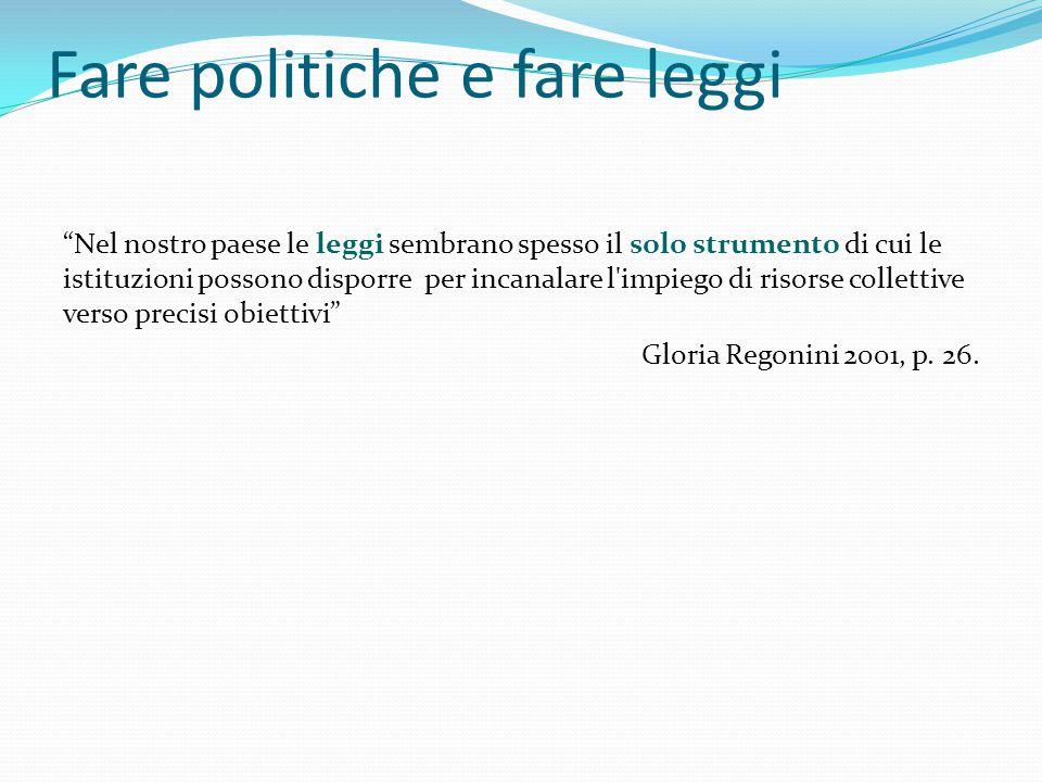 Fare politiche e fare leggi Nel nostro paese le leggi sembrano spesso il solo strumento di cui le istituzioni possono disporre per incanalare l impiego di risorse collettive verso precisi obiettivi Gloria Regonini 2001, p.