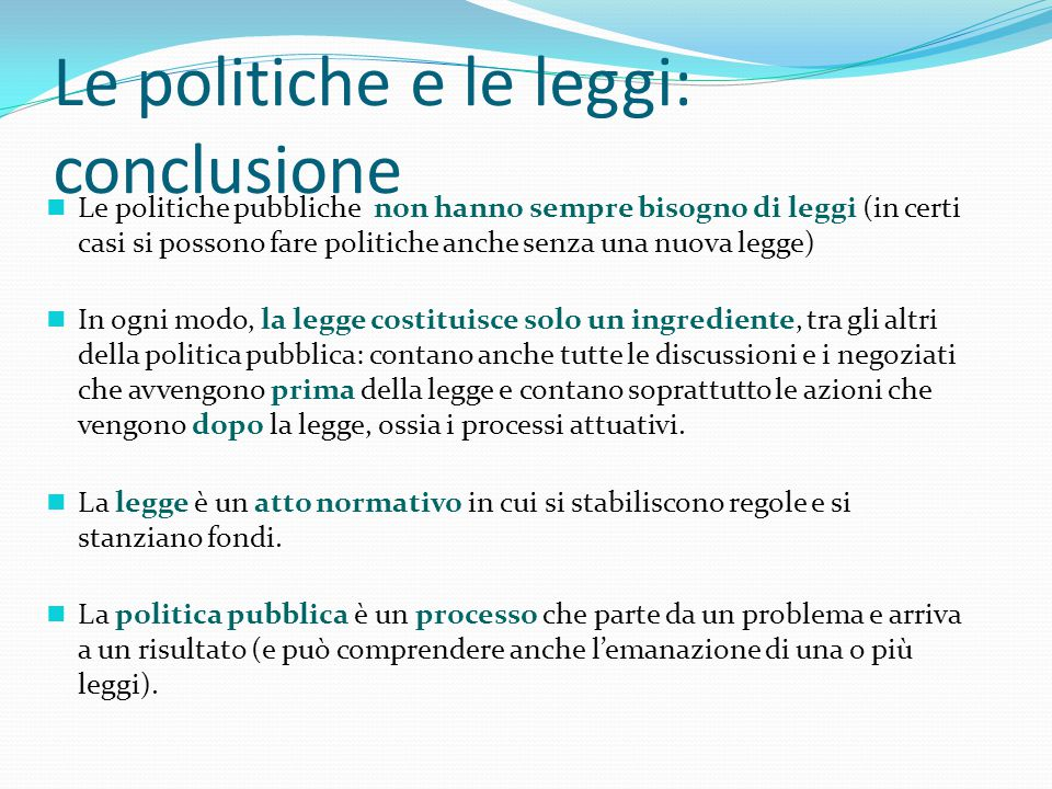 Le politiche e le leggi: conclusione n Le politiche pubbliche non hanno sempre bisogno di leggi (in certi casi si possono fare politiche anche senza u