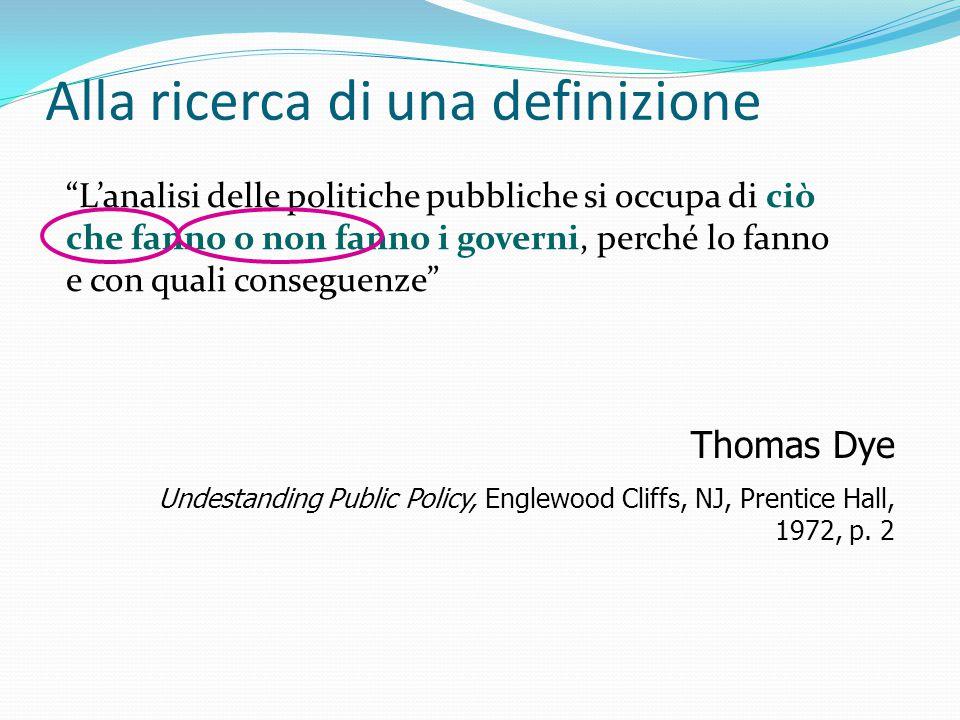 Alla ricerca di una definizione L'analisi delle politiche pubbliche si occupa di ciò che fanno o non fanno i governi, perché lo fanno e con quali conseguenze Thomas Dye Undestanding Public Policy, Englewood Cliffs, NJ, Prentice Hall, 1972, p.