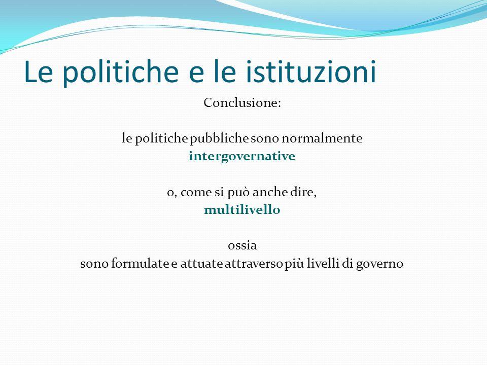 Le politiche e le istituzioni Conclusione: le politiche pubbliche sono normalmente intergovernative o, come si può anche dire, multilivello ossia sono formulate e attuate attraverso più livelli di governo