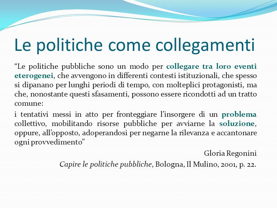 """Le politiche come collegamenti """"Le politiche pubbliche sono un modo per collegare tra loro eventi eterogenei, che avvengono in differenti contesti ist"""