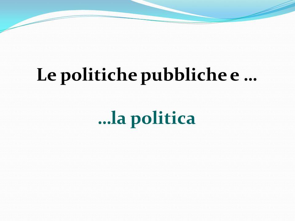 Le politiche e la politica Inglese politics policy Italiano politica Noi usiamo la stessa parola politica per indicare entrambi i concetti, ma in realtà sono completamente diversi: politica (in senso di politics) designa la sfera della lotta per la conquista del potere e per la definizione degli orientamenti generali del governo politica (in senso di policy) designa le misure per rispondere a uno specifico problema pubblico