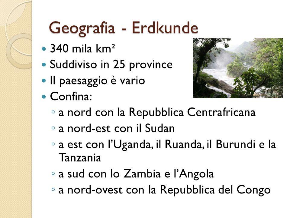 Geografia - Erdkunde 340 mila km² Suddiviso in 25 province Il paesaggio è vario Confina: ◦ a nord con la Repubblica Centrafricana ◦ a nord-est con il Sudan ◦ a est con l'Uganda, il Ruanda, il Burundi e la Tanzania ◦ a sud con lo Zambia e l'Angola ◦ a nord-ovest con la Repubblica del Congo
