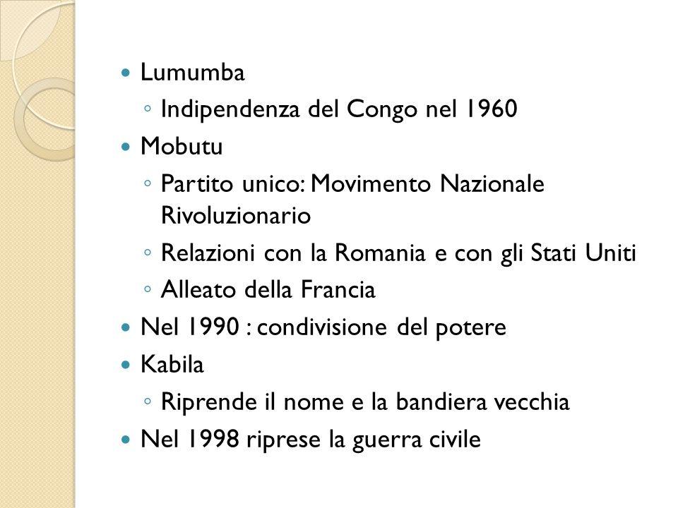 Lumumba ◦ Indipendenza del Congo nel 1960 Mobutu ◦ Partito unico: Movimento Nazionale Rivoluzionario ◦ Relazioni con la Romania e con gli Stati Uniti ◦ Alleato della Francia Nel 1990 : condivisione del potere Kabila ◦ Riprende il nome e la bandiera vecchia Nel 1998 riprese la guerra civile