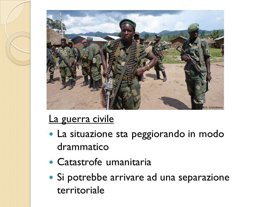 La guerra civile La situazione sta peggiorando in modo drammatico Catastrofe umanitaria Si potrebbe arrivare ad una separazione territoriale