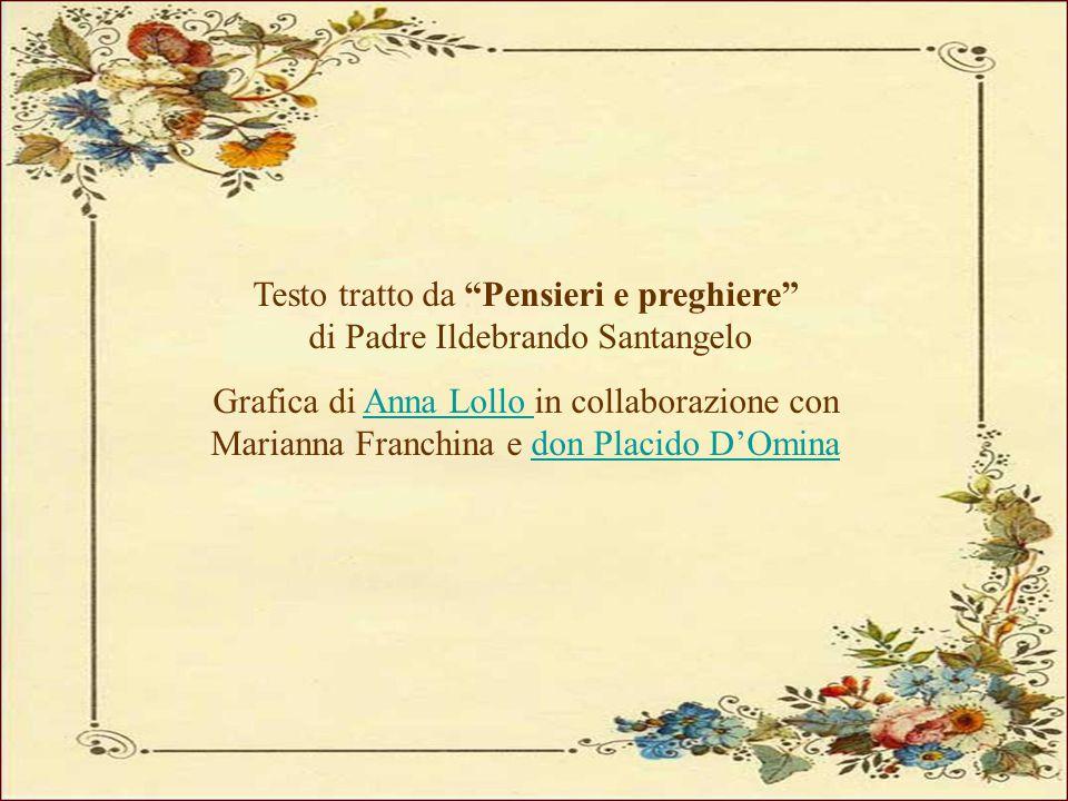 """Testo tratto da """"Pensieri e preghiere"""" di Padre Ildebrando Santangelo Grafica di Anna Lollo in collaborazione con Marianna Franchina e don Placido D'O"""
