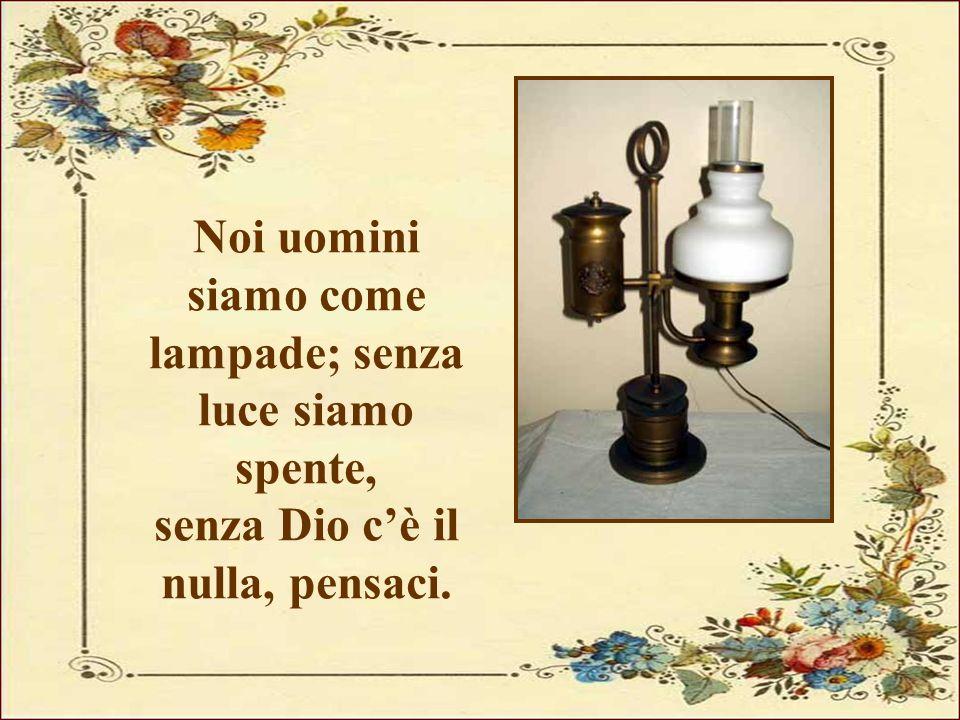 Noi uomini siamo come lampade; senza luce siamo spente, senza Dio c'è il nulla, pensaci.