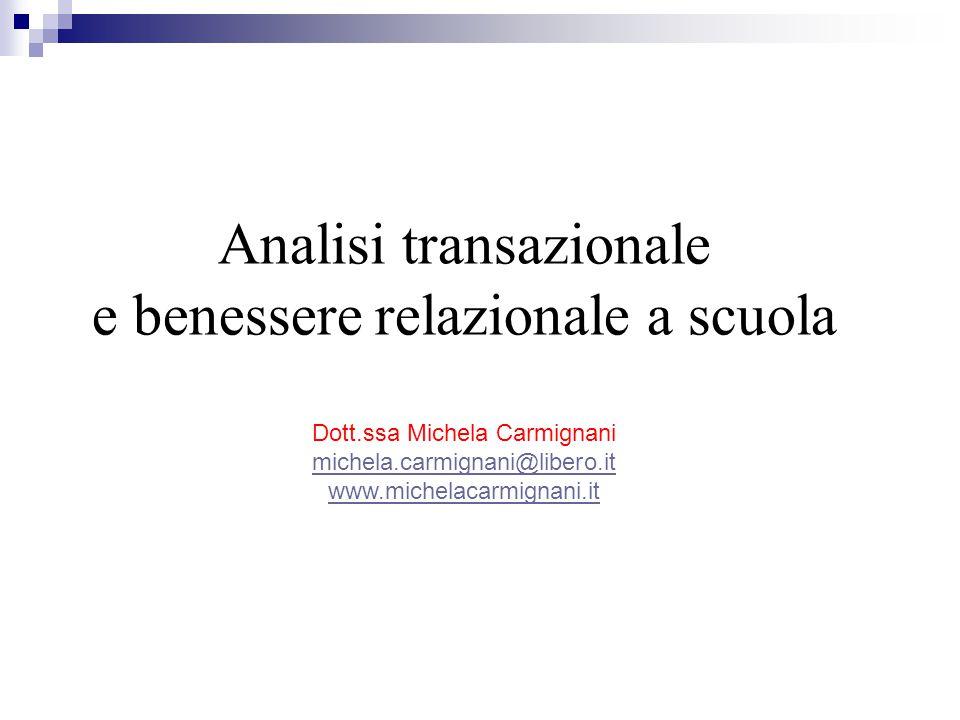 Analisi transazionale e benessere relazionale a scuola Dott.ssa Michela Carmignani michela.carmignani@libero.it www.michelacarmignani.it
