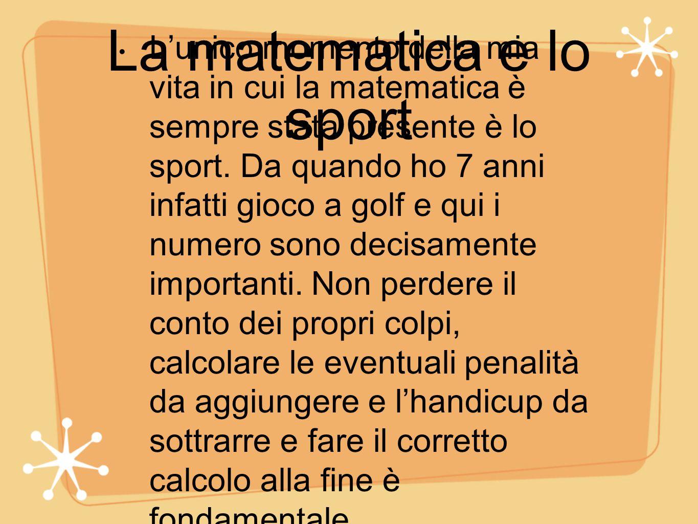 La matematica e lo sport L'unico momento della mia vita in cui la matematica è sempre stata presente è lo sport. Da quando ho 7 anni infatti gioco a g