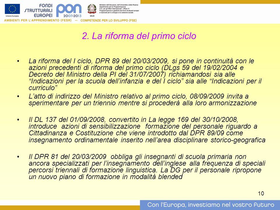 10 2. La riforma del primo ciclo La riforma del I ciclo, DPR 89 del 20/03/2009, si pone in continuità con le azioni precedenti di riforma del primo ci