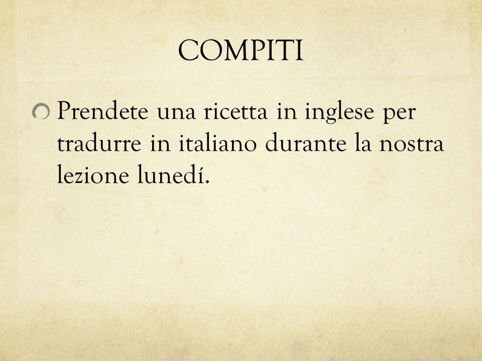 COMPITI Prendete una ricetta in inglese per tradurre in italiano durante la nostra lezione lunedí.