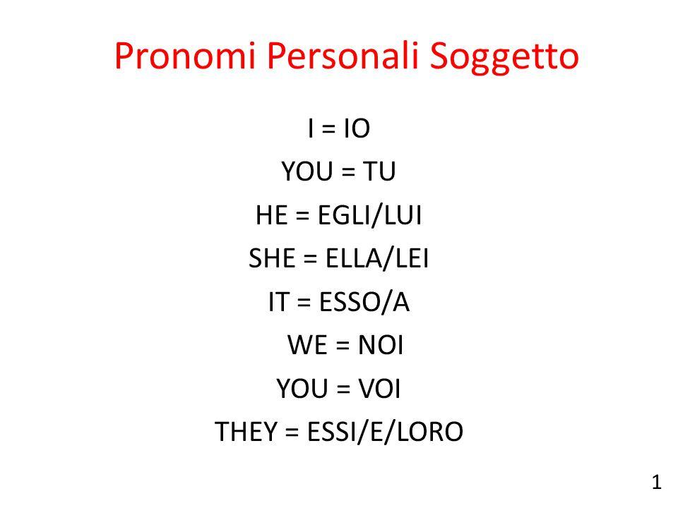 Pronomi Personali Soggetto I = IO YOU = TU HE = EGLI/LUI SHE = ELLA/LEI IT = ESSO/A WE = NOI YOU = VOI THEY = ESSI/E/LORO 1
