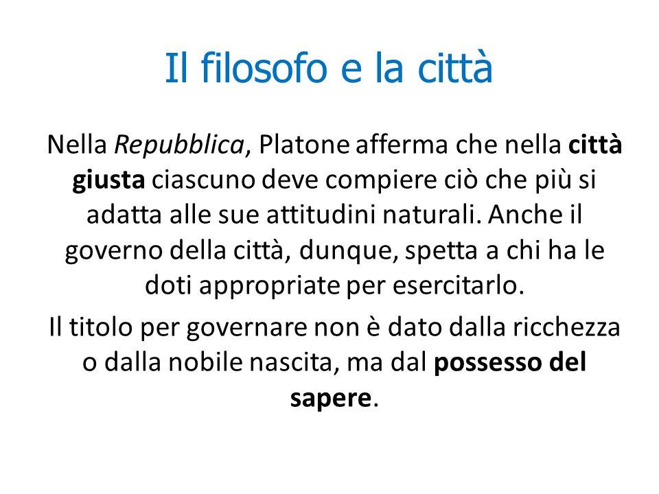 Il filosofo e la città Nella Repubblica, Platone afferma che nella città giusta ciascuno deve compiere ciò che più si adatta alle sue attitudini natur