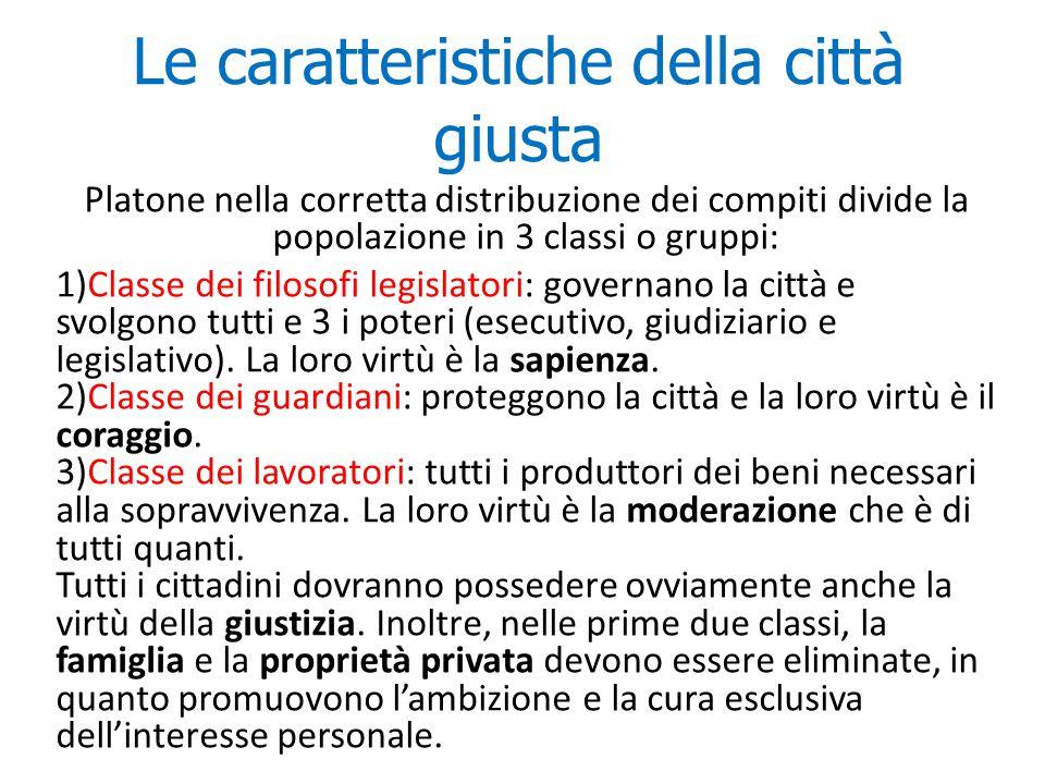Le caratteristiche della città giusta Platone nella corretta distribuzione dei compiti divide la popolazione in 3 classi o gruppi: 1)Classe dei filoso