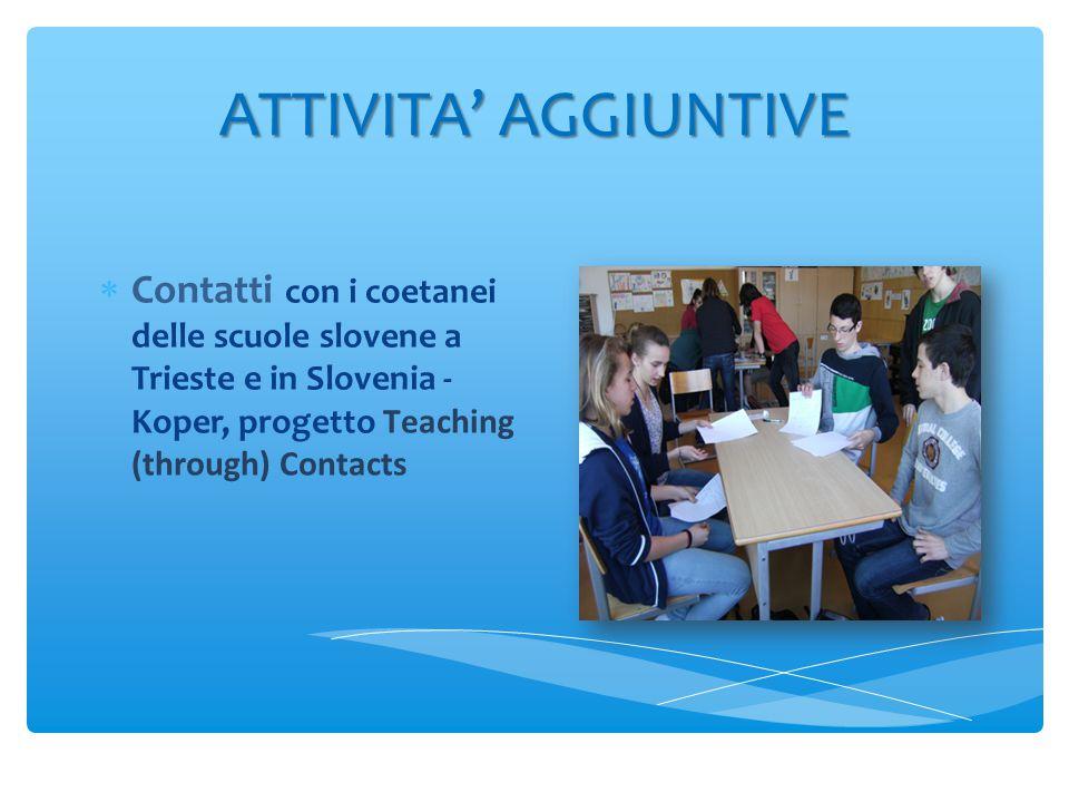 ATTIVITA' AGGIUNTIVE  Contatti con i coetanei delle scuole slovene a Trieste e in Slovenia - Koper, progetto Teaching (through) Contacts