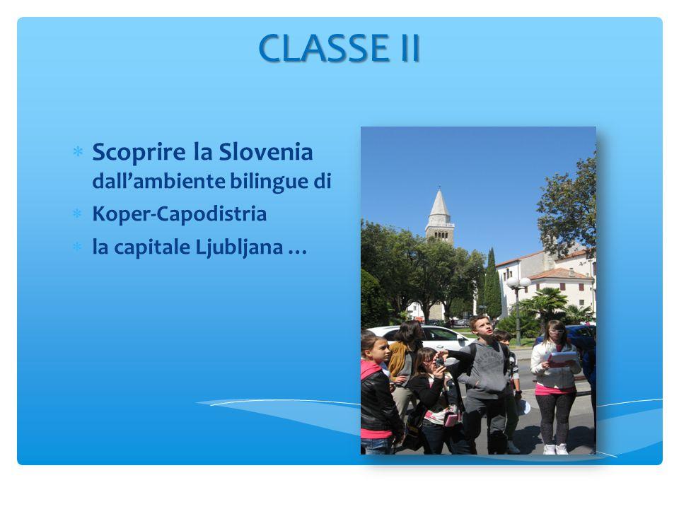 CLASSE II  Scoprire la Slovenia dall'ambiente bilingue di  Koper-Capodistria  la capitale Ljubljana …