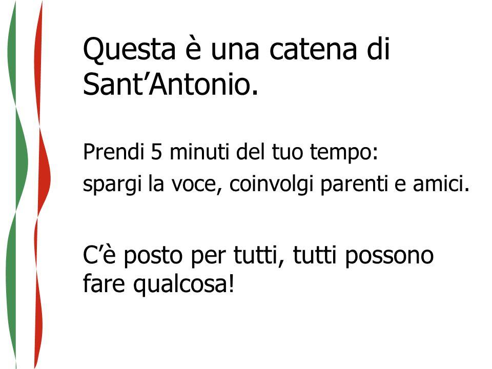 Questa è una catena di Sant'Antonio. Prendi 5 minuti del tuo tempo: spargi la voce, coinvolgi parenti e amici. C'è posto per tutti, tutti possono fare