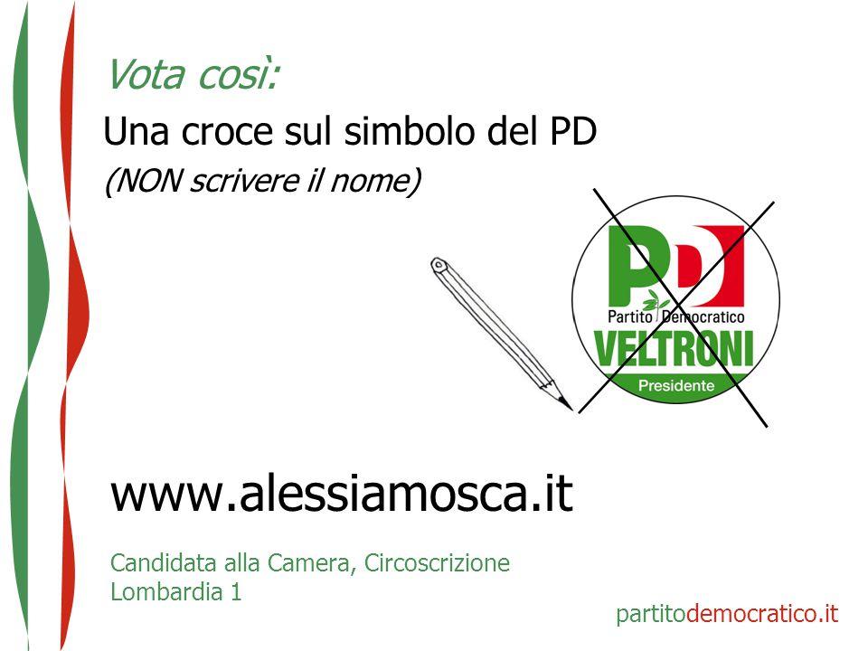 www.alessiamosca.it Candidata alla Camera, Circoscrizione Lombardia 1 Vota così: Una croce sul simbolo del PD (NON scrivere il nome) partitodemocratic
