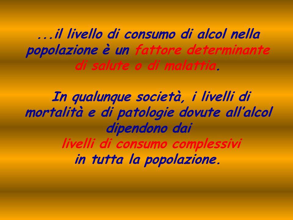 ...il livello di consumo di alcol nella popolazione è un fattore determinante di salute o di malattia. In qualunque società, i livelli di mortalità e