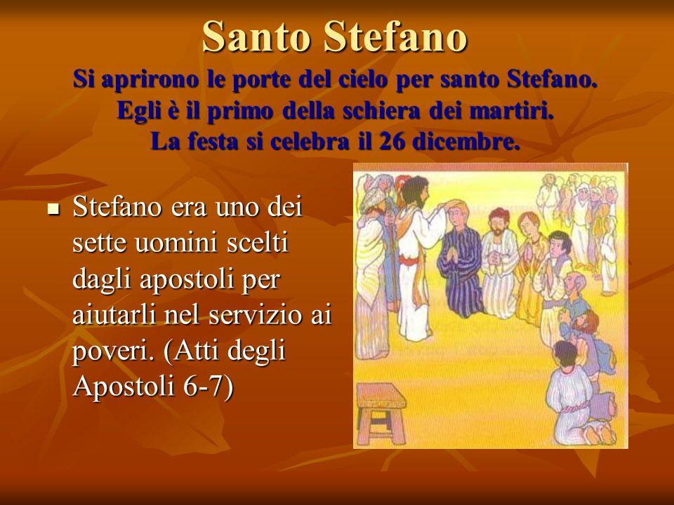 Santo Stefano Si aprirono le porte del cielo per santo Stefano. Egli è il primo della schiera dei martiri. La festa si celebra il 26 dicembre. Stefano