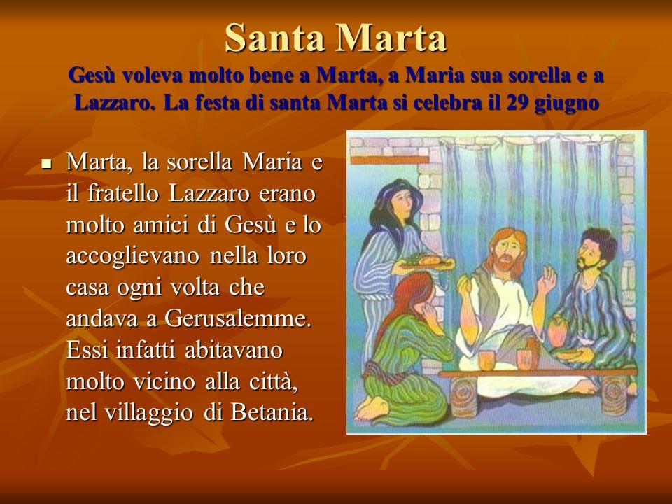 Santa Marta Gesù voleva molto bene a Marta, a Maria sua sorella e a Lazzaro. La festa di santa Marta si celebra il 29 giugno Marta, la sorella Maria e