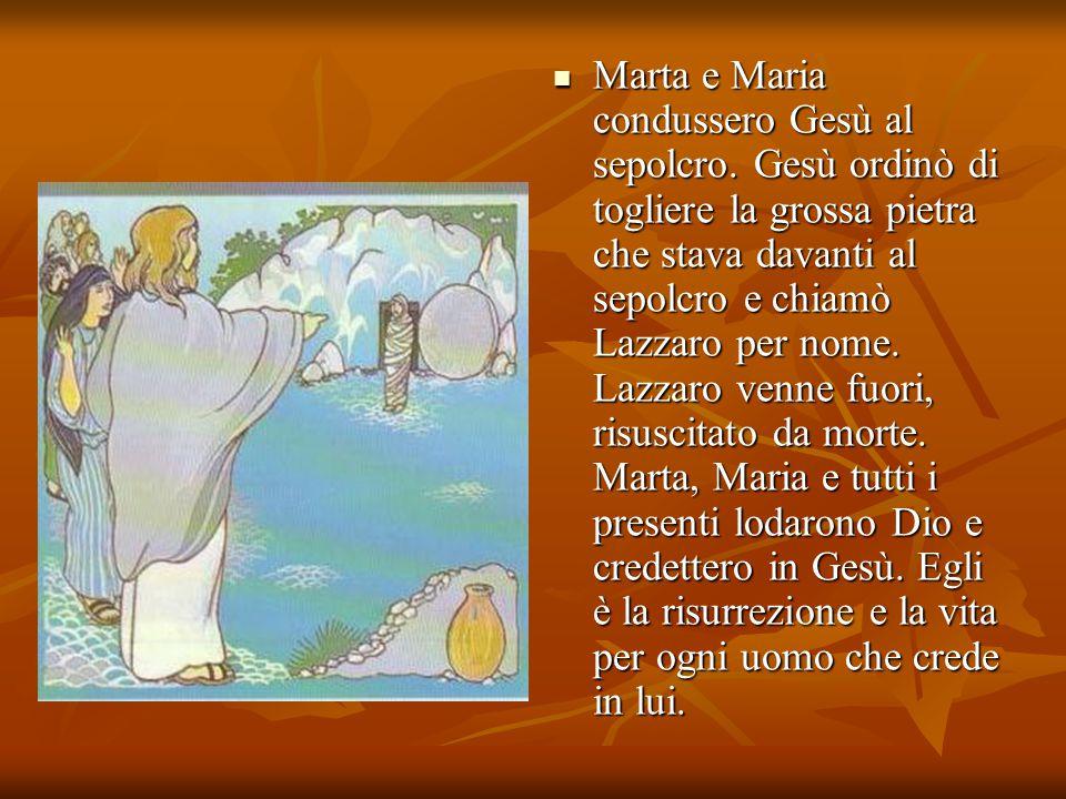 Marta e Maria condussero Gesù al sepolcro. Gesù ordinò di togliere la grossa pietra che stava davanti al sepolcro e chiamò Lazzaro per nome. Lazzaro v