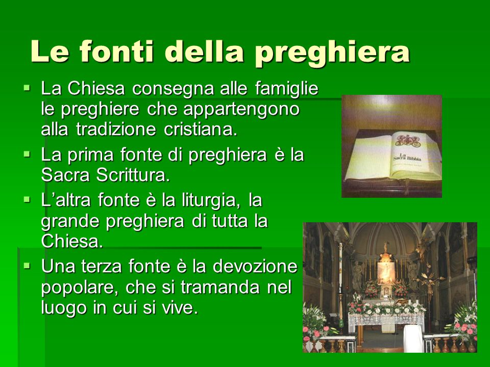 Le fonti della preghiera  La Chiesa consegna alle famiglie le preghiere che appartengono alla tradizione cristiana.  La prima fonte di preghiera è l