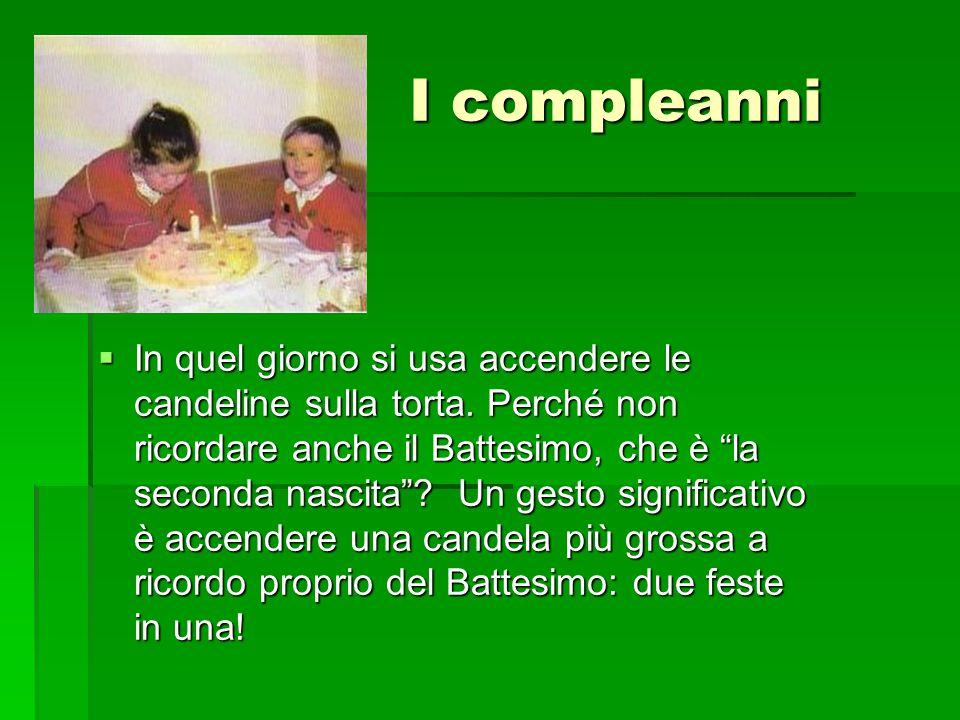 """I compleanni I compleanni  In quel giorno si usa accendere le candeline sulla torta. Perché non ricordare anche il Battesimo, che è """"la seconda nasci"""