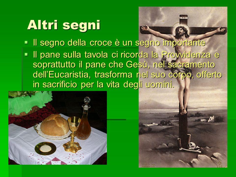Altri segni Altri segni  Il segno della croce è un segno importante  Il pane sulla tavola ci ricorda la Provvidenza e soprattutto il pane che Gesù,