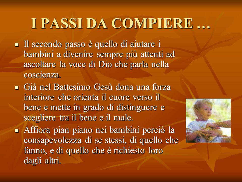 I PASSI DA COMPIERE … Il secondo passo è quello di aiutare i bambini a divenire sempre più attenti ad ascoltare la voce di Dio che parla nella coscien