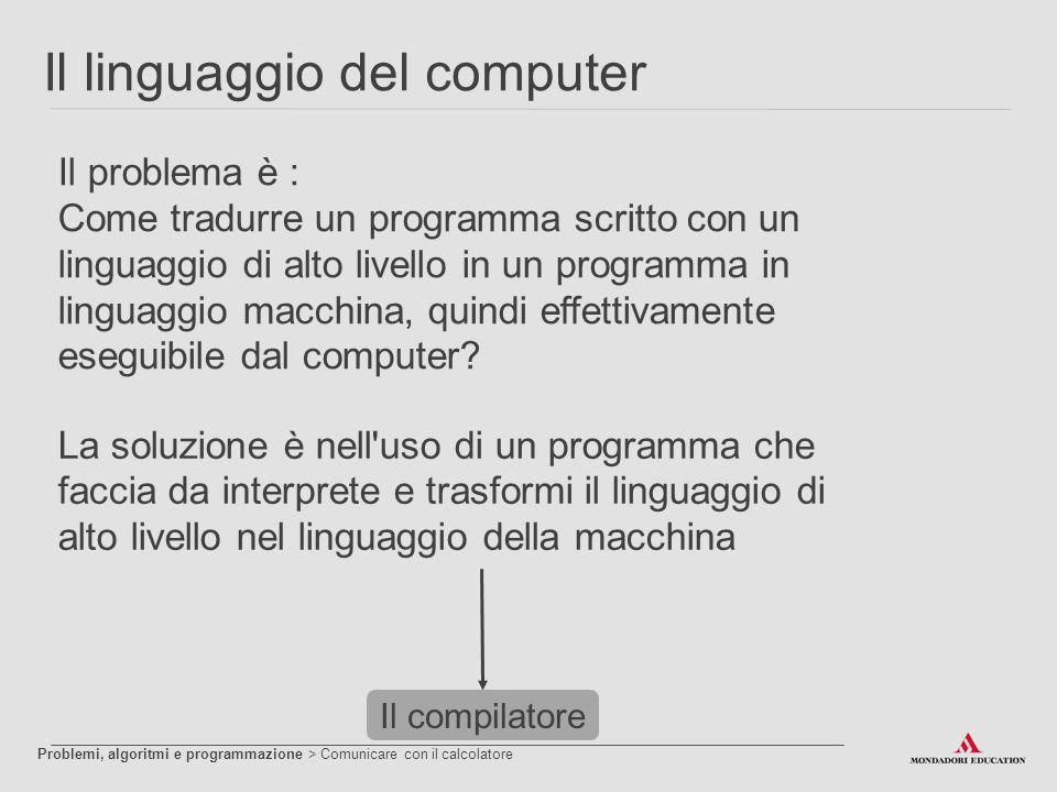 Il linguaggio del computer Il problema è : Come tradurre un programma scritto con un linguaggio di alto livello in un programma in linguaggio macchina