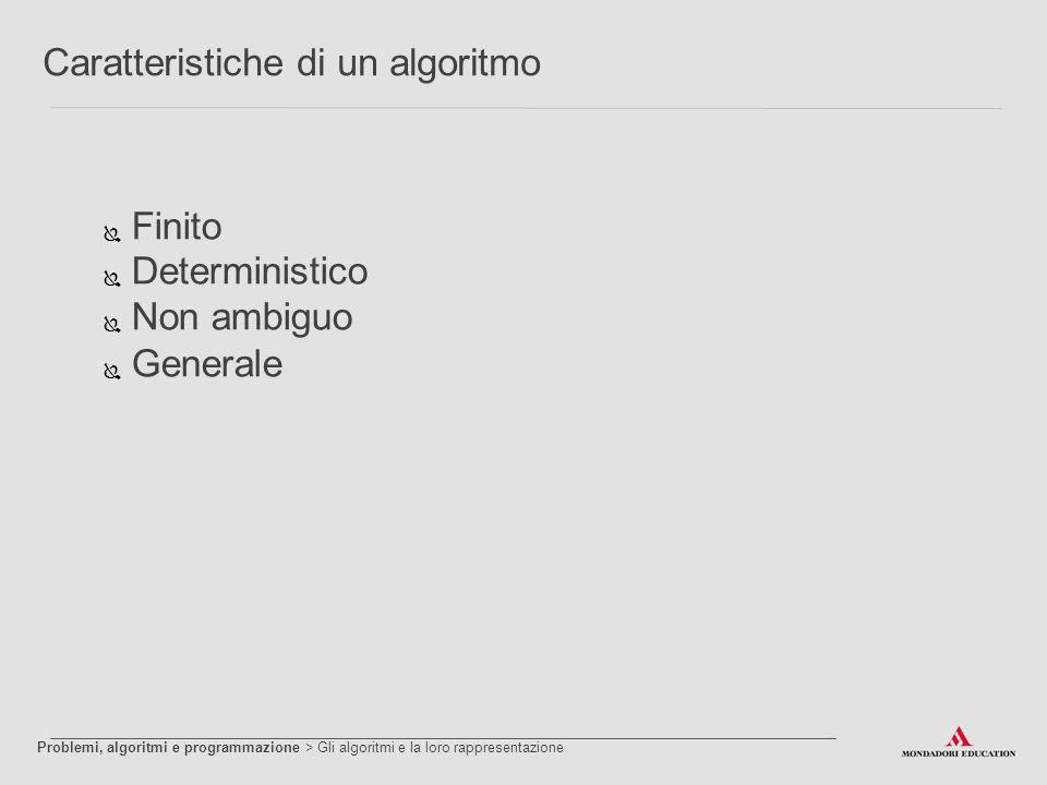 Caratteristiche di un algoritmo  Finito  Deterministico  Non ambiguo  Generale Problemi, algoritmi e programmazione > Gli algoritmi e la loro rapp