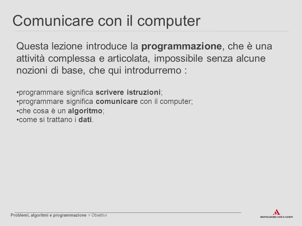 Comunicare con il computer Questa lezione introduce la programmazione, che è una attività complessa e articolata, impossibile senza alcune nozioni di