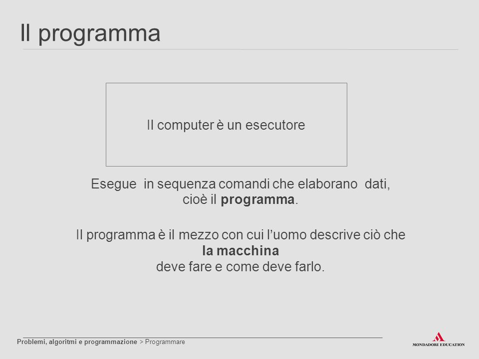 Il programma Il computer è un esecutore Esegue in sequenza comandi che elaborano dati, cioè il programma. Il programma è il mezzo con cui l'uomo descr