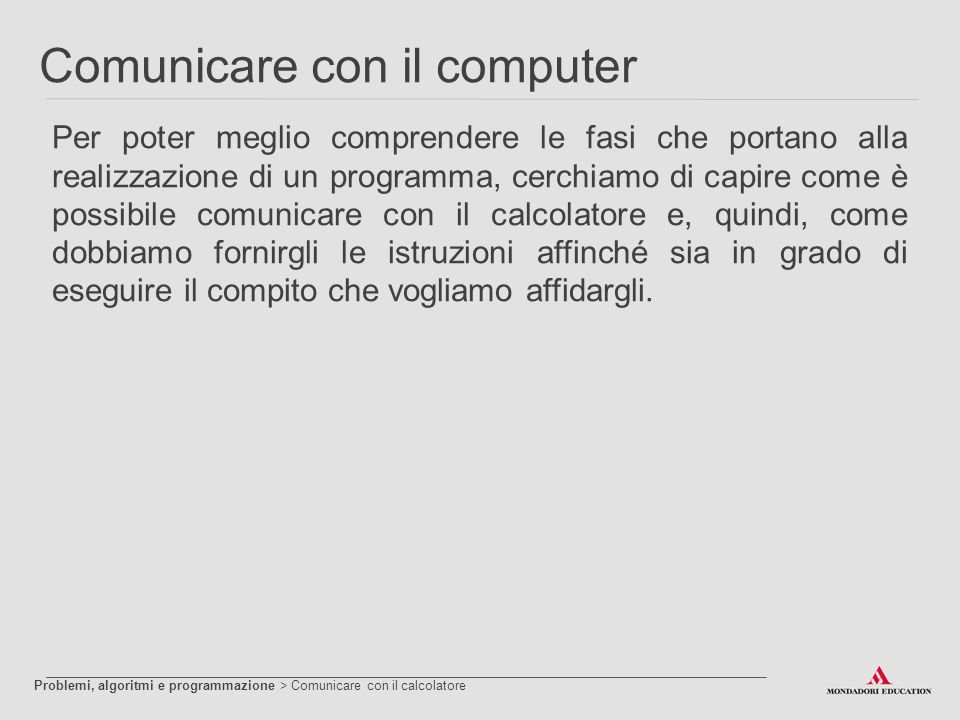 Comunicare con il computer Per poter meglio comprendere le fasi che portano alla realizzazione di un programma, cerchiamo di capire come è possibile c