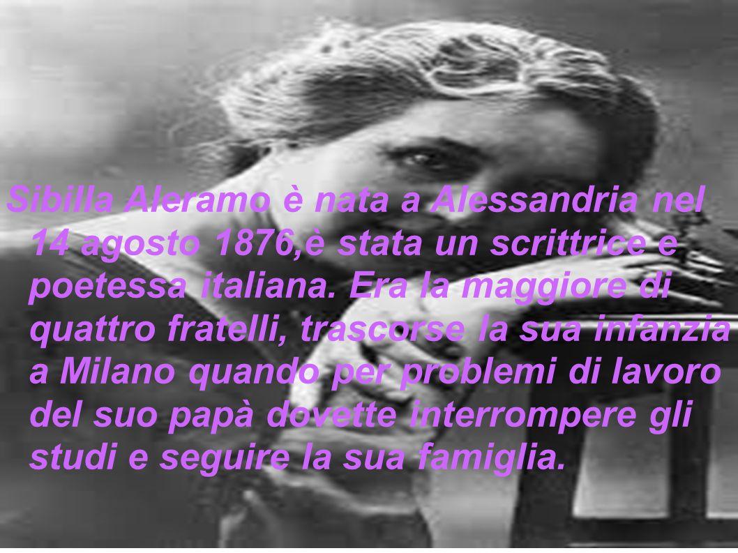 Sibilla Aleramo è nata a Alessandria nel 14 agosto 1876,è stata un scrittrice e poetessa italiana. Era la maggiore di quattro fratelli, trascorse la s