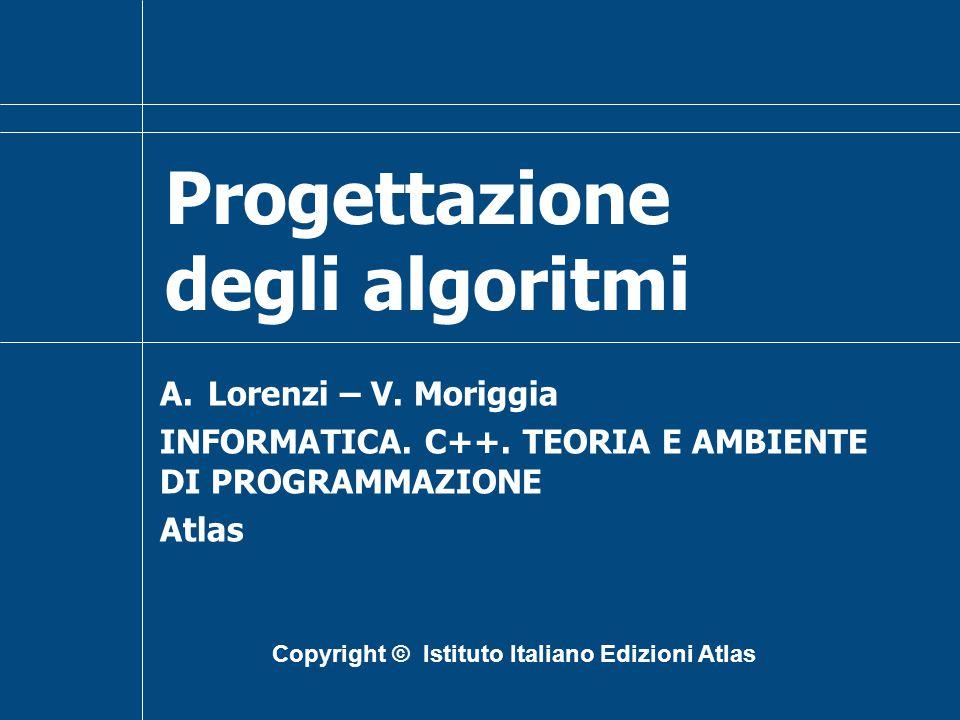 Progettazione degli algoritmi A.Lorenzi – V. Moriggia INFORMATICA. C++. TEORIA E AMBIENTE DI PROGRAMMAZIONE Atlas Copyright © Istituto Italiano Edizio