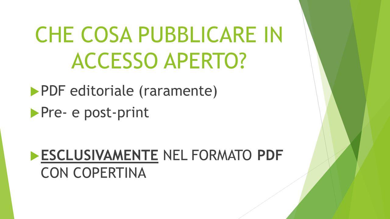 CHE COSA PUBBLICARE IN ACCESSO APERTO?  PDF editoriale (raramente)  Pre- e post-print  ESCLUSIVAMENTE NEL FORMATO PDF CON COPERTINA