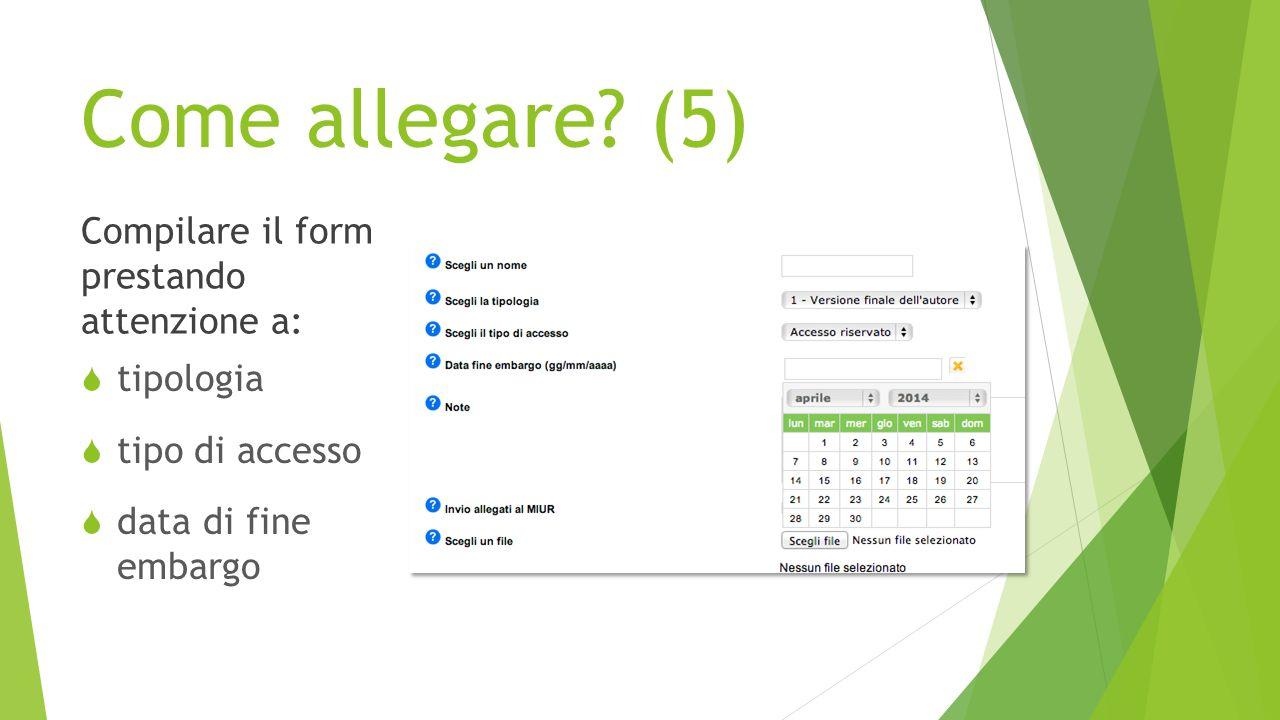 Come allegare? (5) Compilare il form prestando attenzione a:  tipologia  tipo di accesso  data di fine embargo
