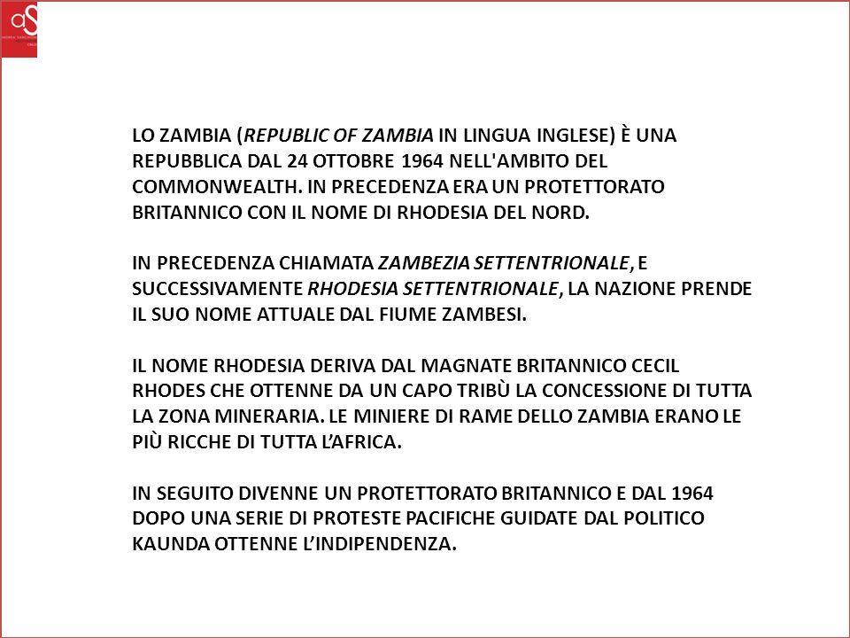 LO ZAMBIA (REPUBLIC OF ZAMBIA IN LINGUA INGLESE) È UNA REPUBBLICA DAL 24 OTTOBRE 1964 NELL AMBITO DEL COMMONWEALTH.