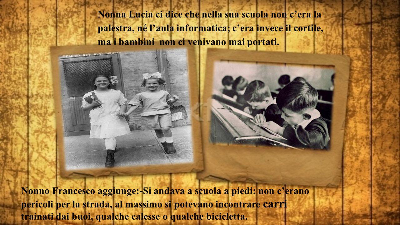 Nonno Francesco aggiunge:-Si andava a scuola a piedi: non c'erano pericoli per la strada, al massimo si potevano incontrare carri trainati dai buoi, qualche calesse o qualche bicicletta.