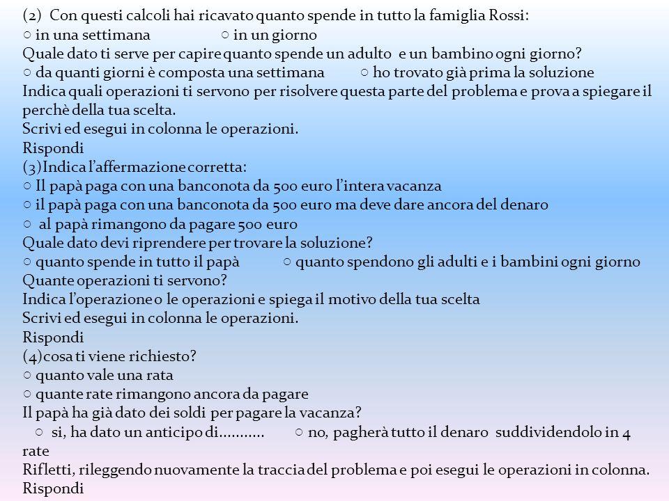 (2) Con questi calcoli hai ricavato quanto spende in tutto la famiglia Rossi: ○ in una settimana ○ in un giorno Quale dato ti serve per capire quanto