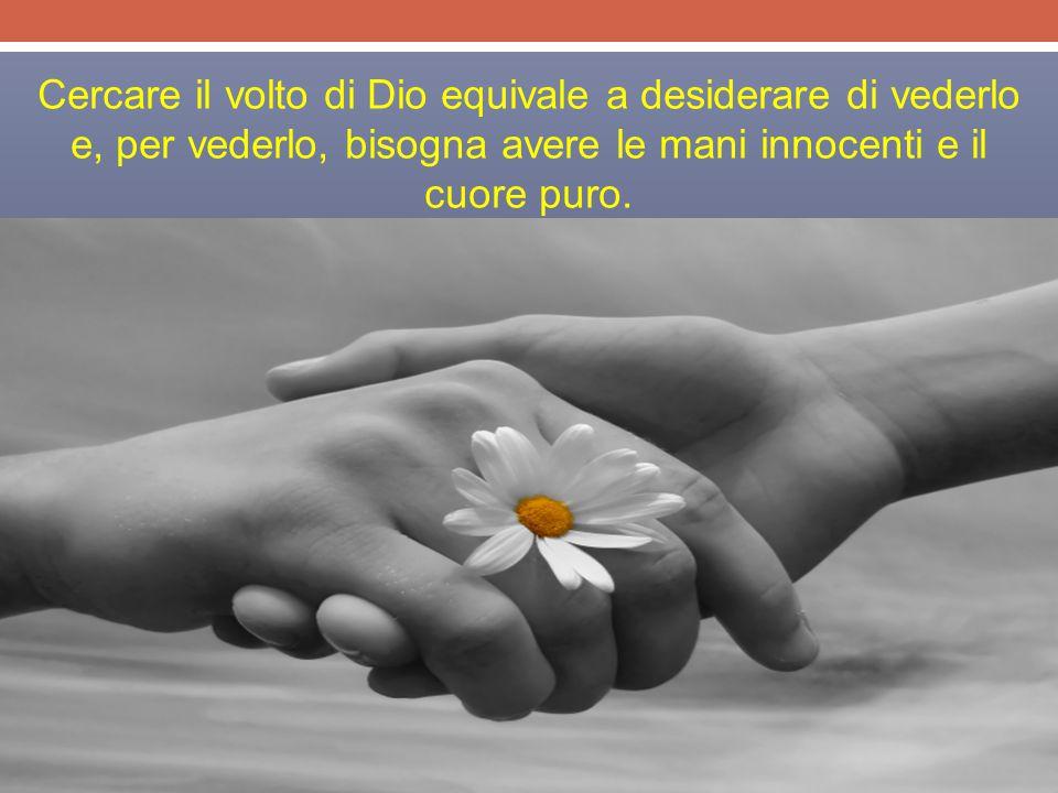 Cercare il volto di Dio equivale a desiderare di vederlo e, per vederlo, bisogna avere le mani innocenti e il cuore puro.