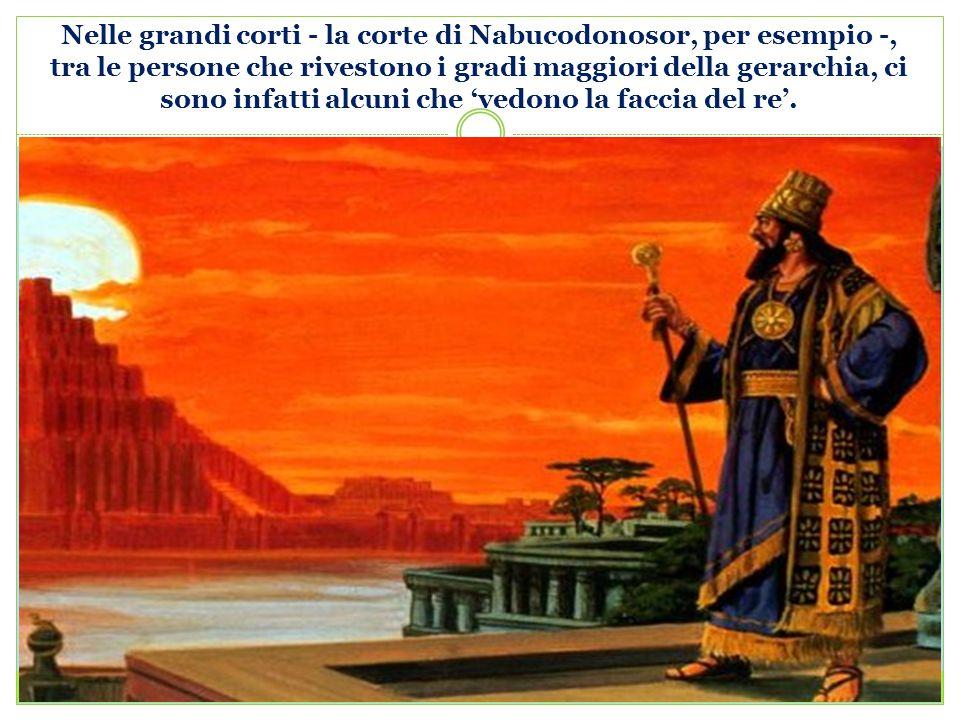 Nelle grandi corti - la corte di Nabucodonosor, per esempio -, tra le persone che rivestono i gradi maggiori della gerarchia, ci sono infatti alcuni