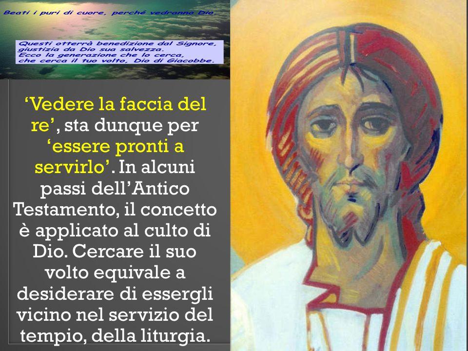 'Vedere la faccia del re', sta dunque per 'essere pronti a servirlo'. In alcuni passi dell'Antico Testamento, il concetto è applicato al culto di Dio